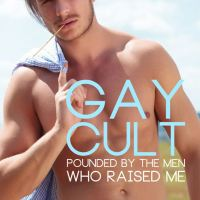 Gay Cult: Pounded by The Men Who Raised Me